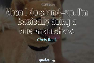 Photo Quote of When I do stand-up, I'm basically doing a one-man show.