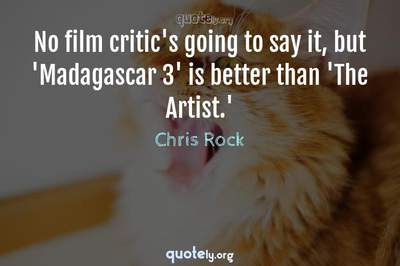 Photo Quote of No film critic's going to say it, but 'Madagascar 3' is better than 'The Artist.'