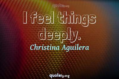 Photo Quote of I feel things deeply.