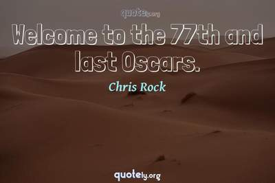 Photo Quote of Welcome to the 77th and last Oscars.