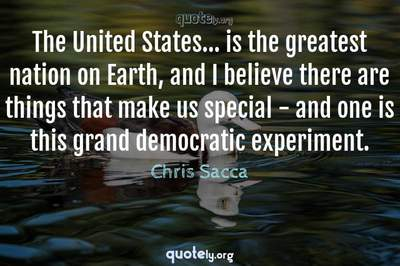 Photo Quote of The United States... is the greatest nation on Earth, and I believe there are things that make us special - and one is this grand democratic experiment.