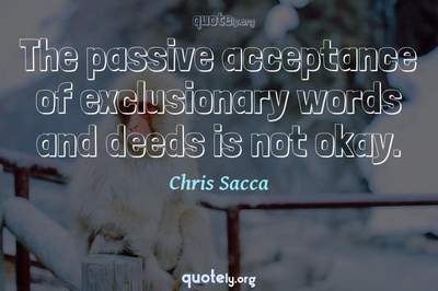 Photo Quote of The passive acceptance of exclusionary words and deeds is not okay.