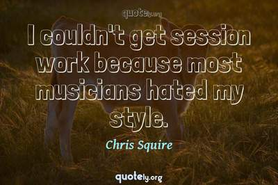 Photo Quote of I couldn't get session work because most musicians hated my style.