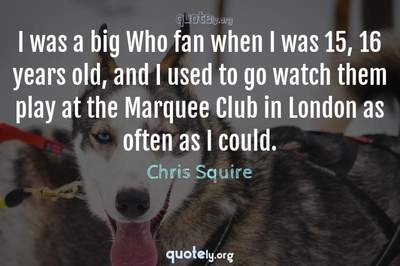 Photo Quote of I was a big Who fan when I was 15, 16 years old, and I used to go watch them play at the Marquee Club in London as often as I could.