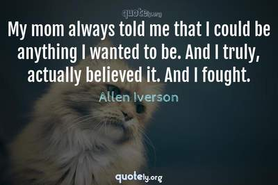 Photo Quote of My mom always told me that I could be anything I wanted to be. And I truly, actually believed it. And I fought.