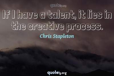Photo Quote of If I have a talent, it lies in the creative process.