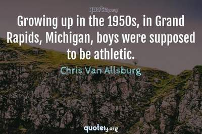 Photo Quote of Growing up in the 1950s, in Grand Rapids, Michigan, boys were supposed to be athletic.