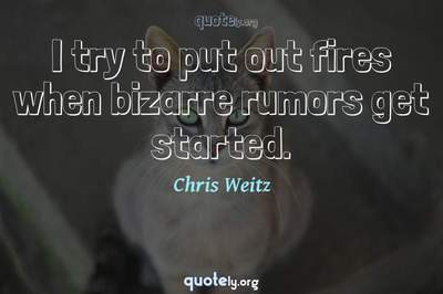 Photo Quote of I try to put out fires when bizarre rumors get started.