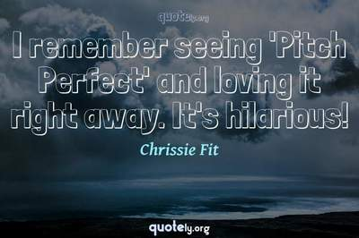 Photo Quote of I remember seeing 'Pitch Perfect' and loving it right away. It's hilarious!
