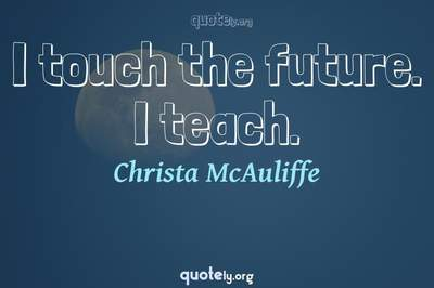 Photo Quote of I touch the future. I teach.