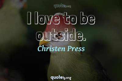 Photo Quote of I love to be outside.