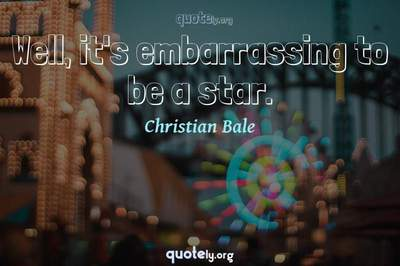 Photo Quote of Well, it's embarrassing to be a star.