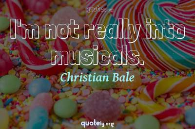 Photo Quote of I'm not really into musicals.