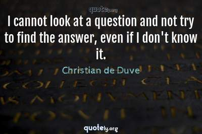 Photo Quote of I cannot look at a question and not try to find the answer, even if I don't know it.