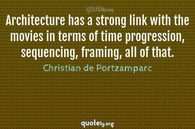 Photo Quote of Architecture has a strong link with the movies in terms of time progression, sequencing, framing, all of that.