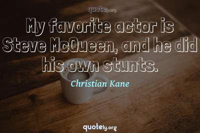 Photo Quote of My favorite actor is Steve McQueen, and he did his own stunts.