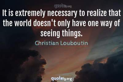 Photo Quote of It is extremely necessary to realize that the world doesn't only have one way of seeing things.