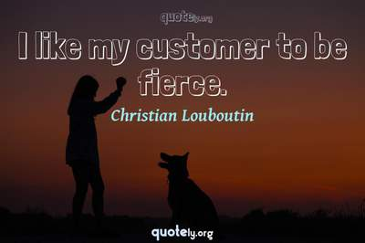 Photo Quote of I like my customer to be fierce.