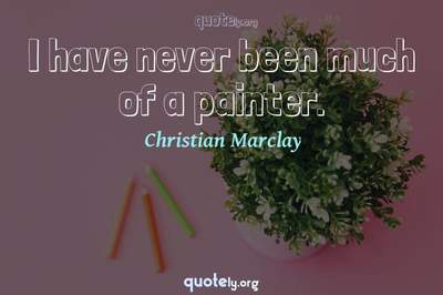 Photo Quote of I have never been much of a painter.
