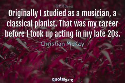 Photo Quote of Originally I studied as a musician, a classical pianist. That was my career before I took up acting in my late 20s.