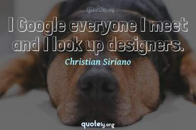 Photo Quote of I Google everyone I meet and I look up designers.