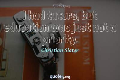Photo Quote of I had tutors, but education was just not a priority.