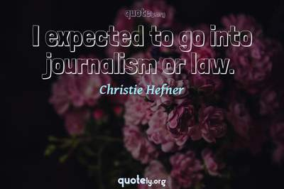 Photo Quote of I expected to go into journalism or law.