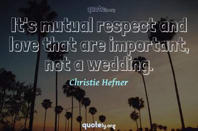 Photo Quote of It's mutual respect and love that are important, not a wedding.