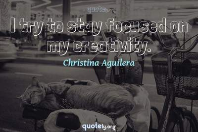 Photo Quote of I try to stay focused on my creativity.