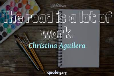 Photo Quote of The road is a lot of work.