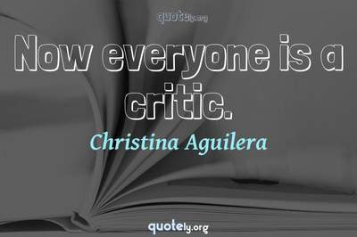 Photo Quote of Now everyone is a critic.