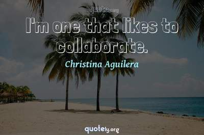 Photo Quote of I'm one that likes to collaborate.
