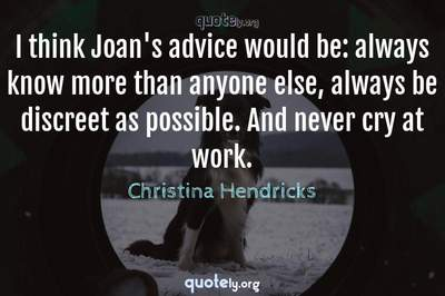 Photo Quote of I think Joan's advice would be: always know more than anyone else, always be discreet as possible. And never cry at work.
