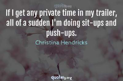 Photo Quote of If I get any private time in my trailer, all of a sudden I'm doing sit-ups and push-ups.