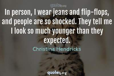 Photo Quote of In person, I wear jeans and flip-flops, and people are so shocked. They tell me I look so much younger than they expected.