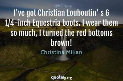 Photo Quote of I've got Christian Louboutin' s 6 1/4-inch Equestria boots. I wear them so much, I turned the red bottoms brown!