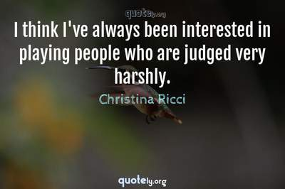 Photo Quote of I think I've always been interested in playing people who are judged very harshly.
