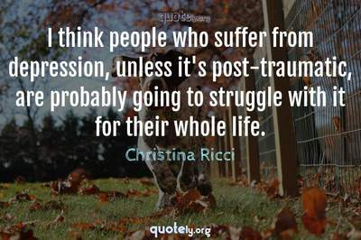 Photo Quote of I think people who suffer from depression, unless it's post-traumatic, are probably going to struggle with it for their whole life.