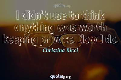 Photo Quote of I didn't use to think anything was worth keeping private. Now I do.