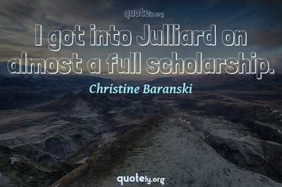 Photo Quote of I got into Julliard on almost a full scholarship.