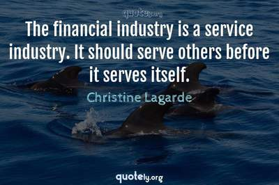 Photo Quote of The financial industry is a service industry. It should serve others before it serves itself.