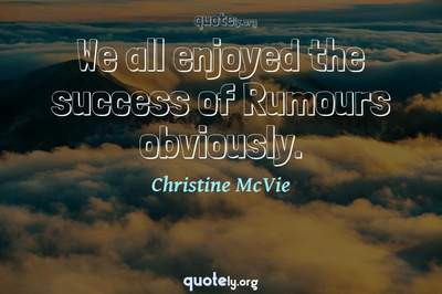 Photo Quote of We all enjoyed the success of Rumours obviously.