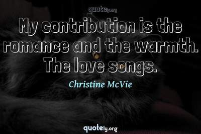 Photo Quote of My contribution is the romance and the warmth. The love songs.