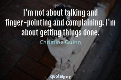 Photo Quote of I'm not about talking and finger-pointing and complaining. I'm about getting things done.