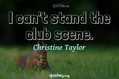 Photo Quote of I can't stand the club scene.