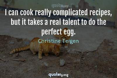 Photo Quote of I can cook really complicated recipes, but it takes a real talent to do the perfect egg.