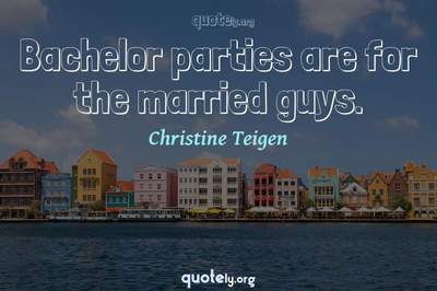Photo Quote of Bachelor parties are for the married guys.