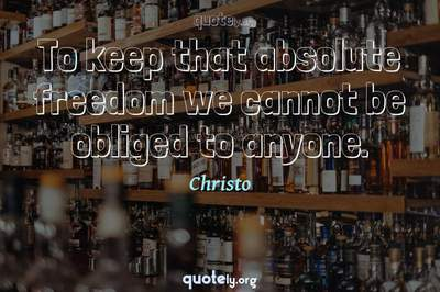 Photo Quote of To keep that absolute freedom we cannot be obliged to anyone.