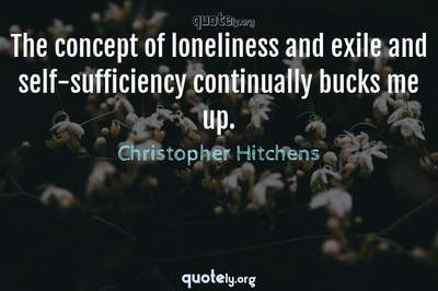 Photo Quote of The concept of loneliness and exile and self-sufficiency continually bucks me up.