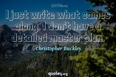 Photo Quote of I just write what comes along. I don't have a detailed master plan.